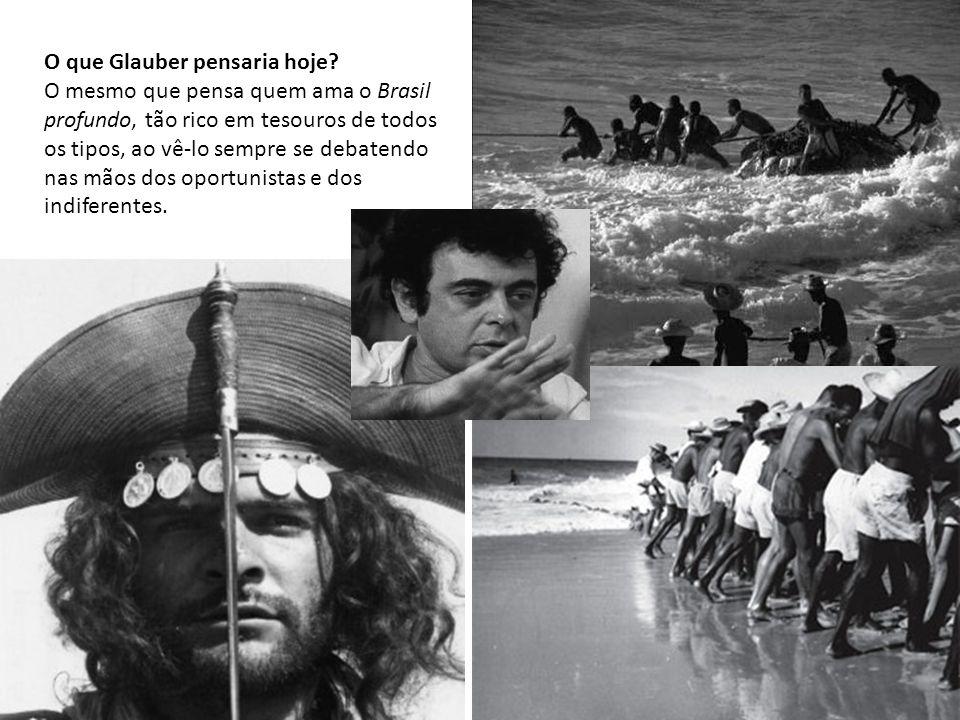 O que Glauber pensaria hoje? O mesmo que pensa quem ama o Brasil profundo, tão rico em tesouros de todos os tipos, ao vê-lo sempre se debatendo nas mã