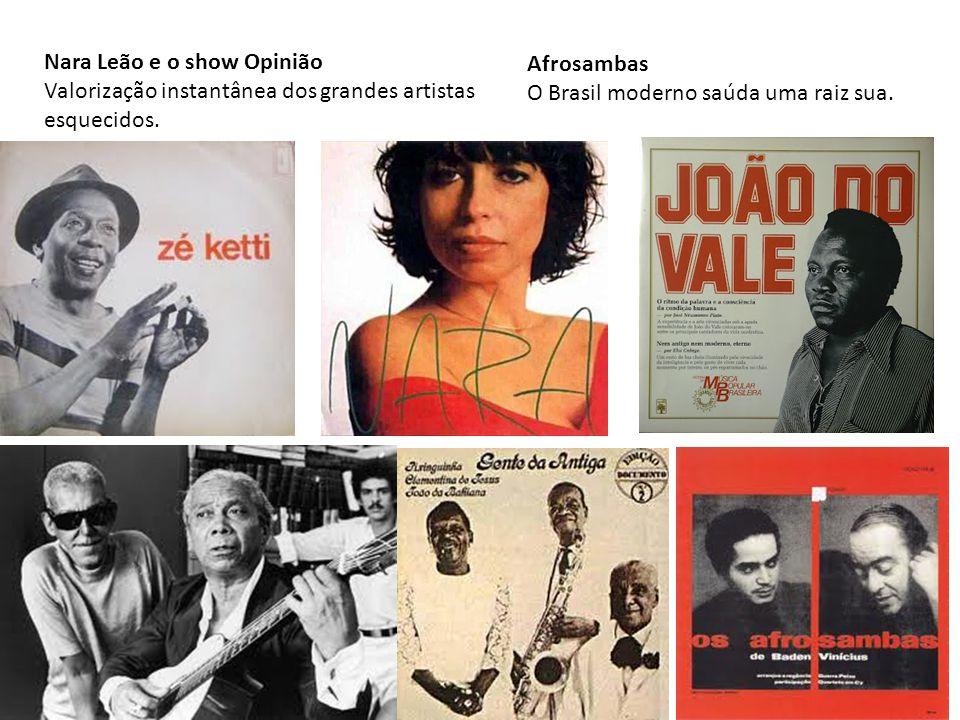 Nara Leão e o show Opinião Valorização instantânea dos grandes artistas esquecidos. Afrosambas O Brasil moderno saúda uma raiz sua.