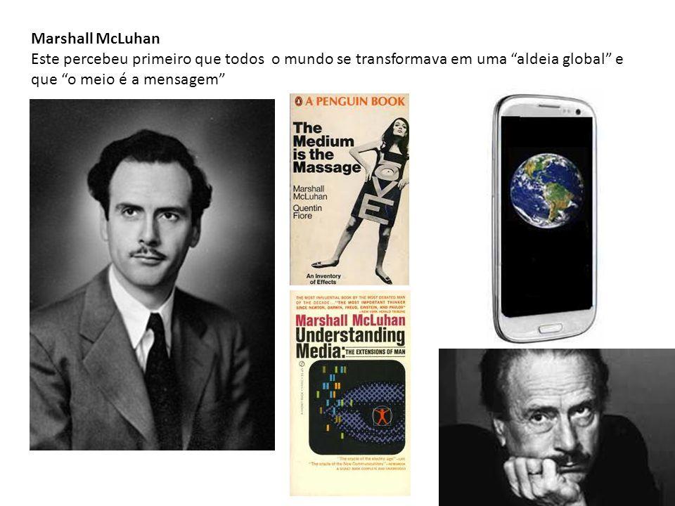 Marshall McLuhan Este percebeu primeiro que todos o mundo se transformava em uma aldeia global e que o meio é a mensagem