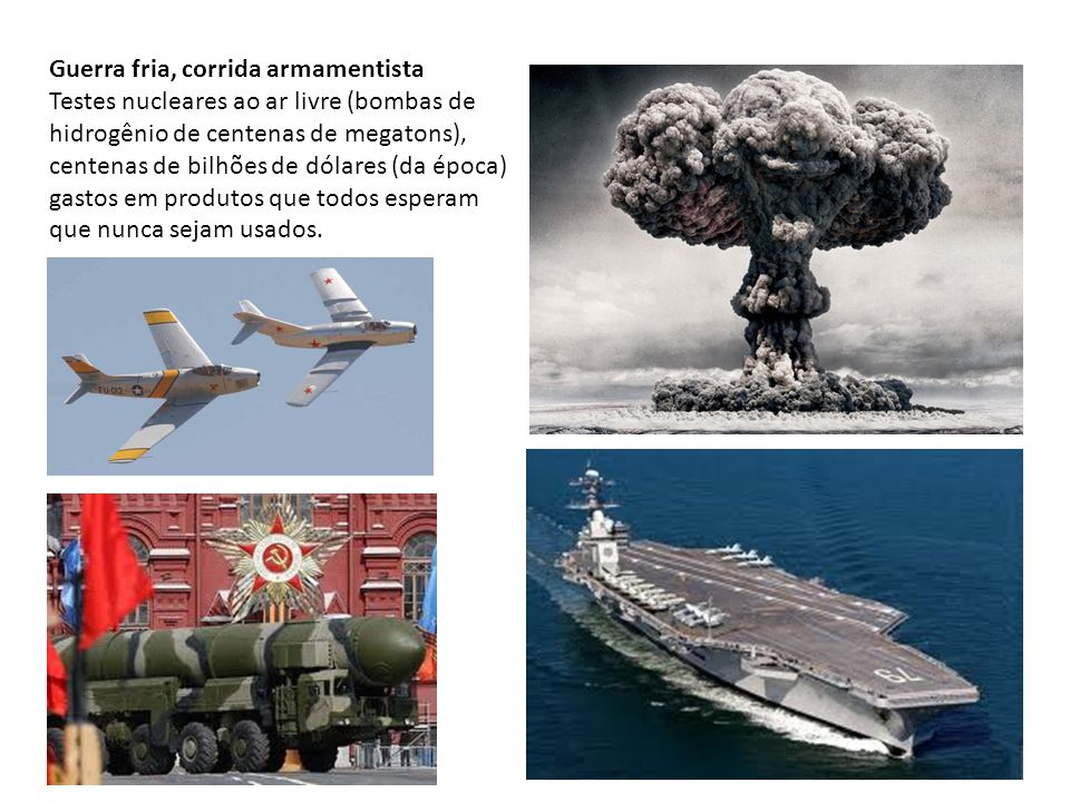 Guerra fria, corrida armamentista Testes nucleares ao ar livre (bombas de hidrogênio de centenas de megatons), centenas de bilhões de dólares (da época) gastos em produtos que todos esperam que nunca sejam usados.