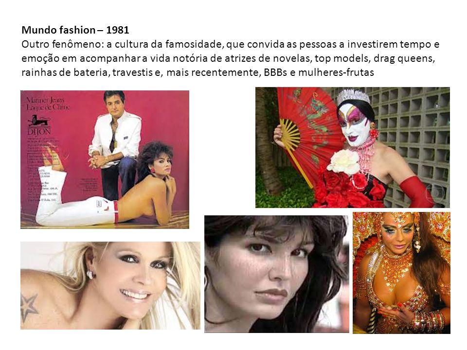 Mundo fashion – 1981 Outro fenômeno: a cultura da famosidade, que convida as pessoas a investirem tempo e emoção em acompanhar a vida notória de atrizes de novelas, top models, drag queens, rainhas de bateria, travestis e, mais recentemente, BBBs e mulheres-frutas