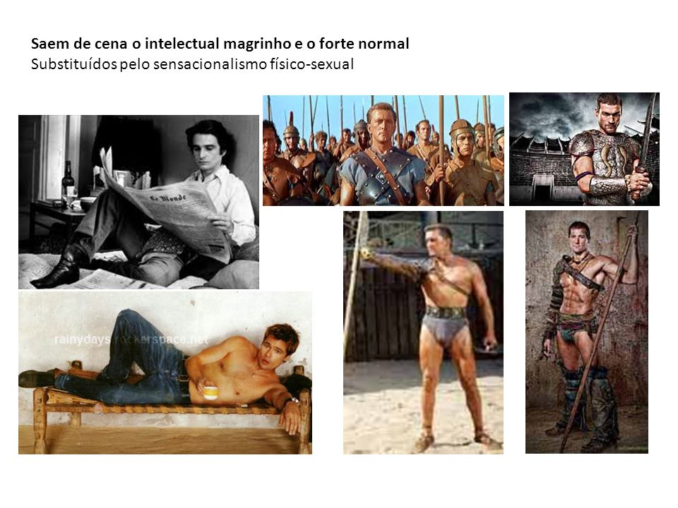 Saem de cena o intelectual magrinho e o forte normal Substituídos pelo sensacionalismo físico-sexual