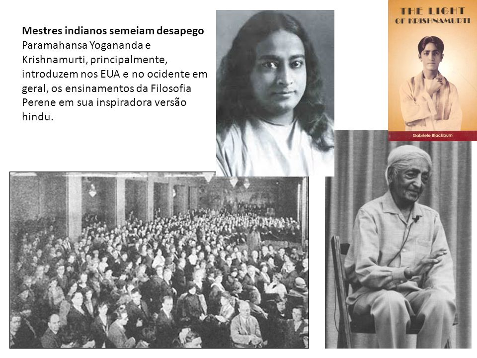 Mestres indianos semeiam desapego Paramahansa Yogananda e Krishnamurti, principalmente, introduzem nos EUA e no ocidente em geral, os ensinamentos da Filosofia Perene em sua inspiradora versão hindu.