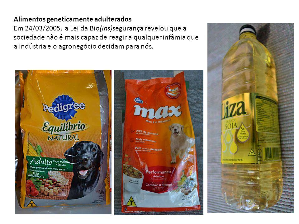 Alimentos geneticamente adulterados Em 24/03/2005, a Lei da Bio(ins)segurança revelou que a sociedade não é mais capaz de reagir a qualquer infâmia qu