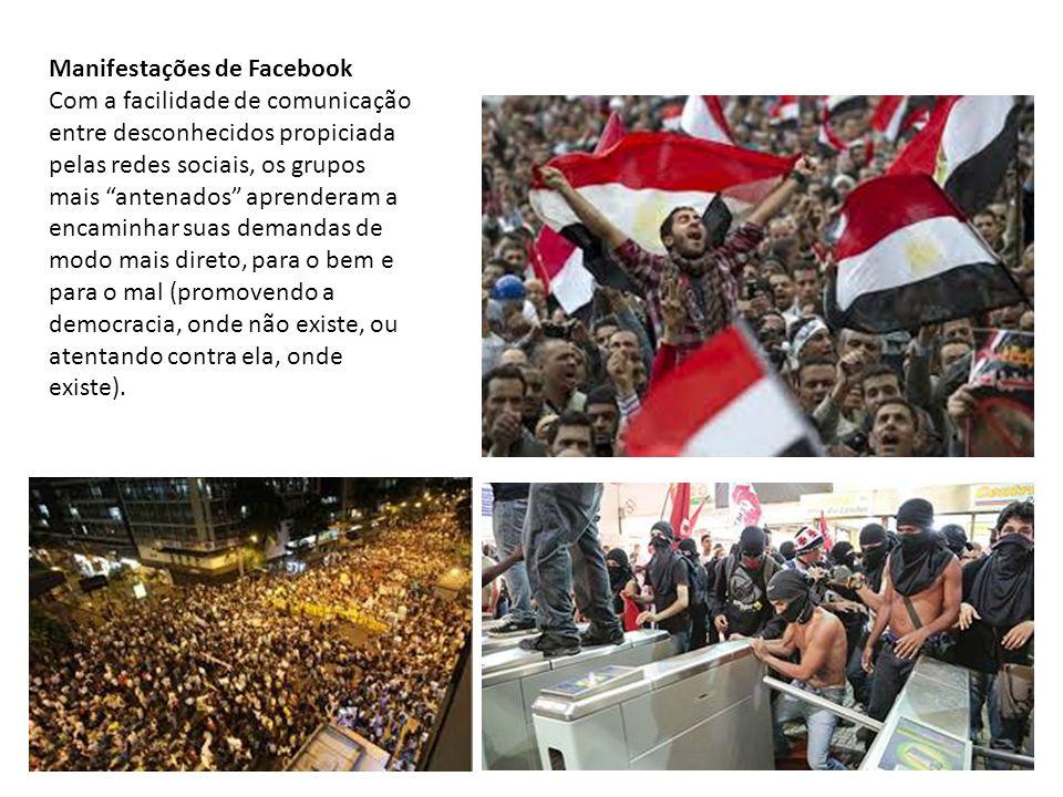 Manifestações de Facebook Com a facilidade de comunicação entre desconhecidos propiciada pelas redes sociais, os grupos mais antenados aprenderam a encaminhar suas demandas de modo mais direto, para o bem e para o mal (promovendo a democracia, onde não existe, ou atentando contra ela, onde existe).