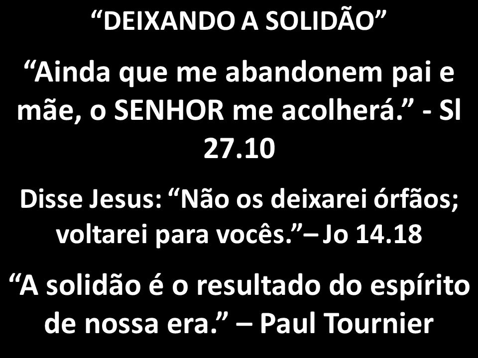 DEIXANDO A SOLIDÃO Ainda que me abandonem pai e mãe, o SENHOR me acolherá. - Sl 27.10 Disse Jesus: Não os deixarei órfãos; voltarei para vocês. – Jo 14.18 A solidão é o resultado do espírito de nossa era. – Paul Tournier