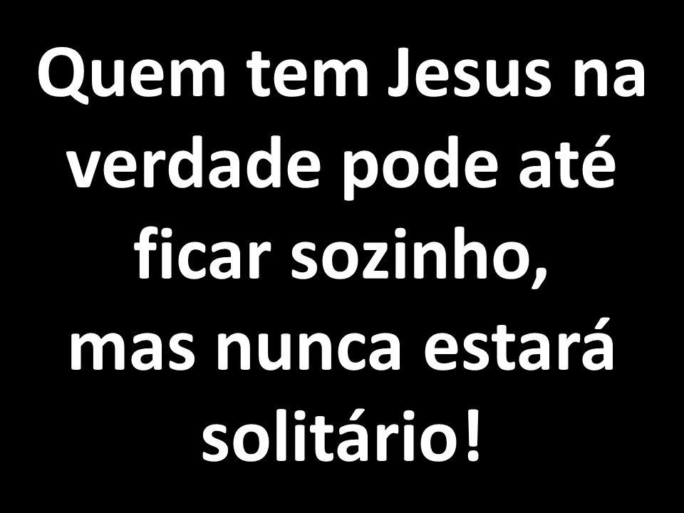 Quem tem Jesus na verdade pode até ficar sozinho, mas nunca estará solitário!
