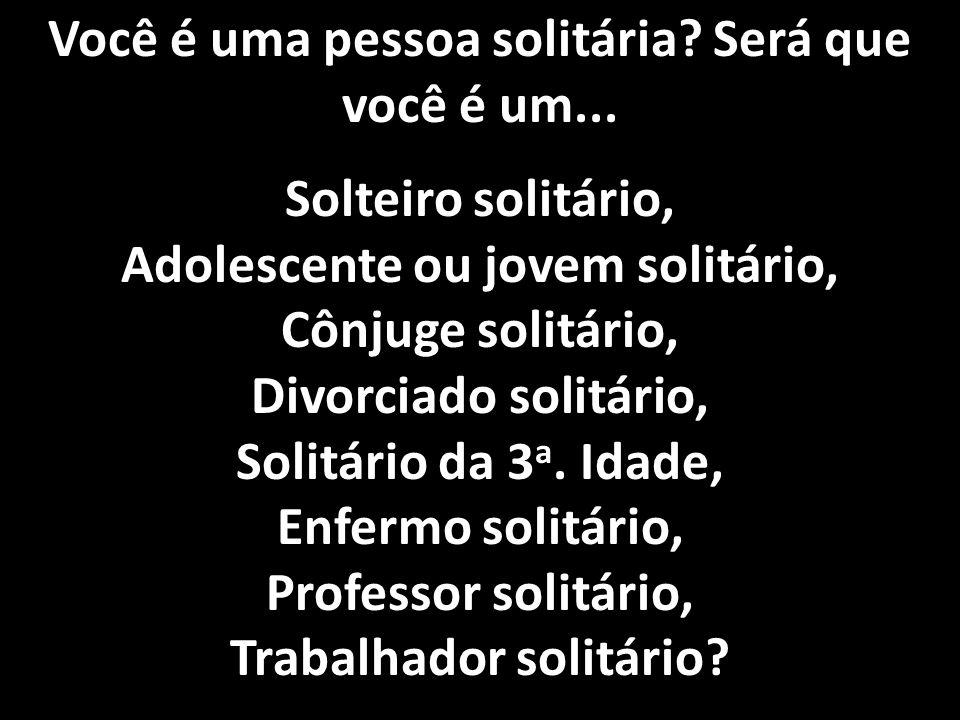 Você é uma pessoa solitária? Será que você é um... Solteiro solitário, Adolescente ou jovem solitário, Cônjuge solitário, Divorciado solitário, Solitá