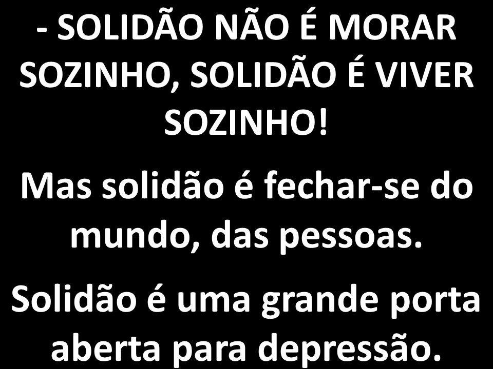 - SOLIDÃO NÃO É MORAR SOZINHO, SOLIDÃO É VIVER SOZINHO! Mas solidão é fechar-se do mundo, das pessoas. Solidão é uma grande porta aberta para depressã