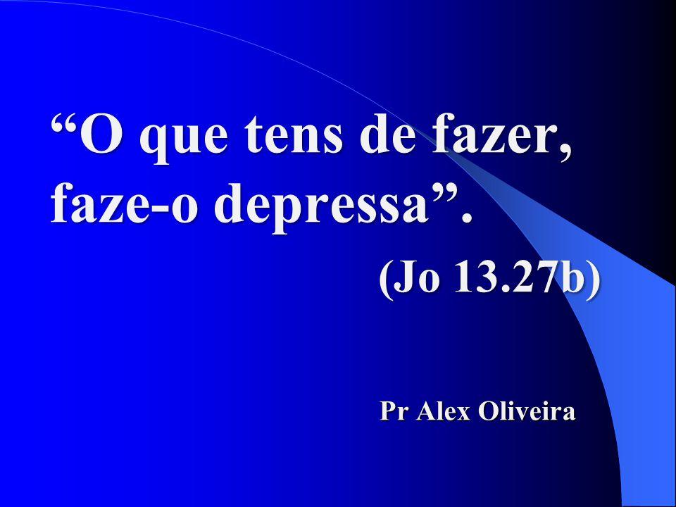 """""""O que tens de fazer, faze-o depressa"""". (Jo 13.27b) Pr Alex Oliveira"""