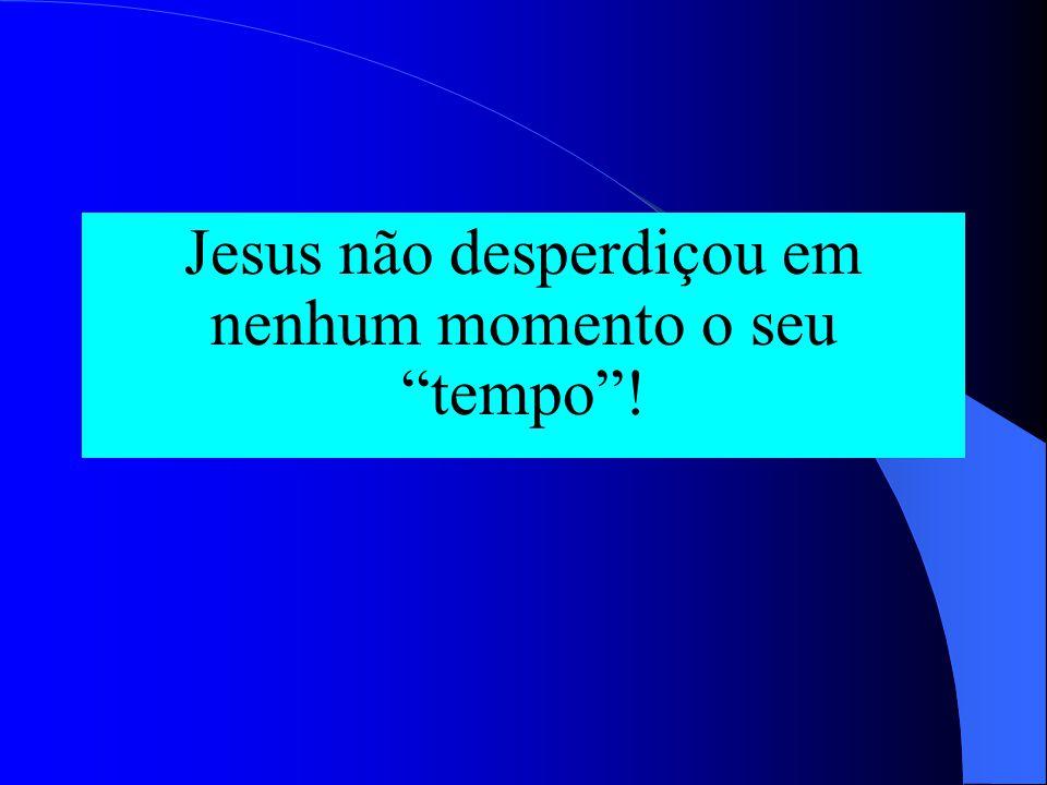 """Jesus não desperdiçou em nenhum momento o seu """"tempo""""!"""