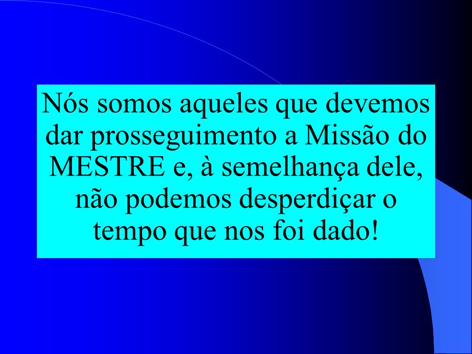 Nós somos aqueles que devemos dar prosseguimento a Missão do MESTRE e, à semelhança dele, não podemos desperdiçar o tempo que nos foi dado!