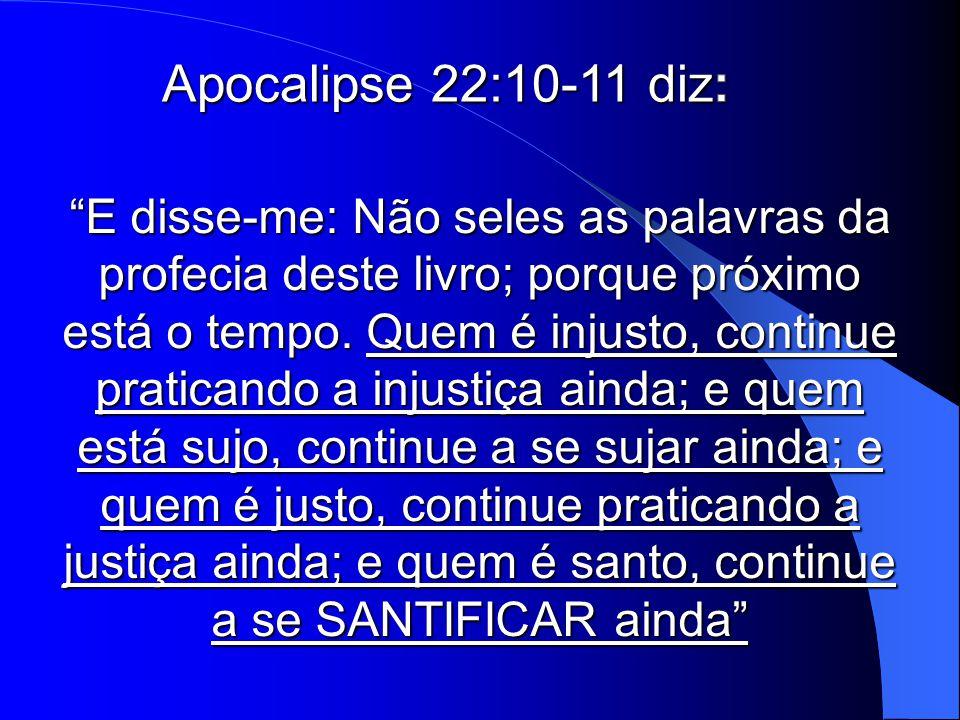 """""""E disse-me: Não seles as palavras da profecia deste livro; porque próximo está o tempo. Quem é injusto, continue praticando a injustiça ainda; e quem"""