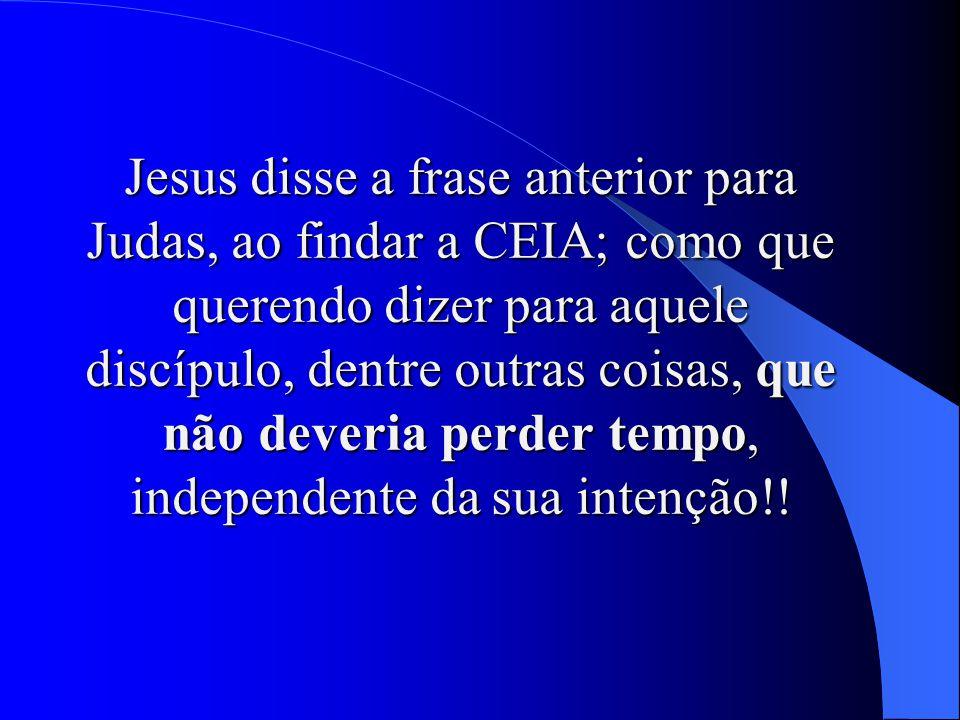 Jesus disse a frase anterior para Judas, ao findar a CEIA; como que querendo dizer para aquele discípulo, dentre outras coisas, que não deveria perder