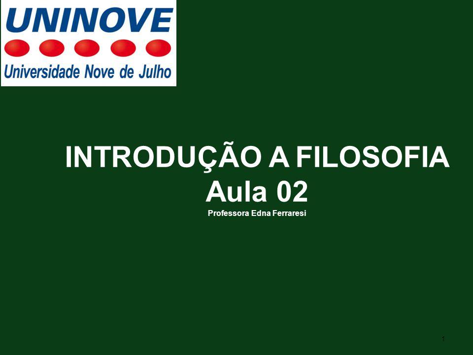 1 INTRODUÇÃO A FILOSOFIA Aula 02 Professora Edna Ferraresi