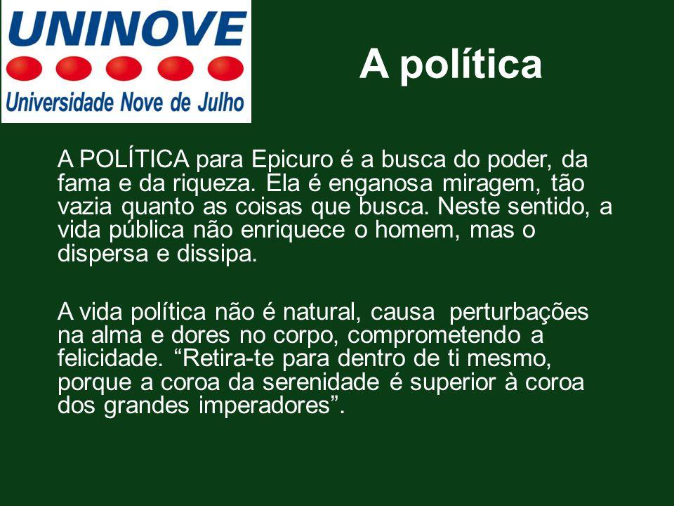 A política A POLÍTICA para Epicuro é a busca do poder, da fama e da riqueza. Ela é enganosa miragem, tão vazia quanto as coisas que busca. Neste senti