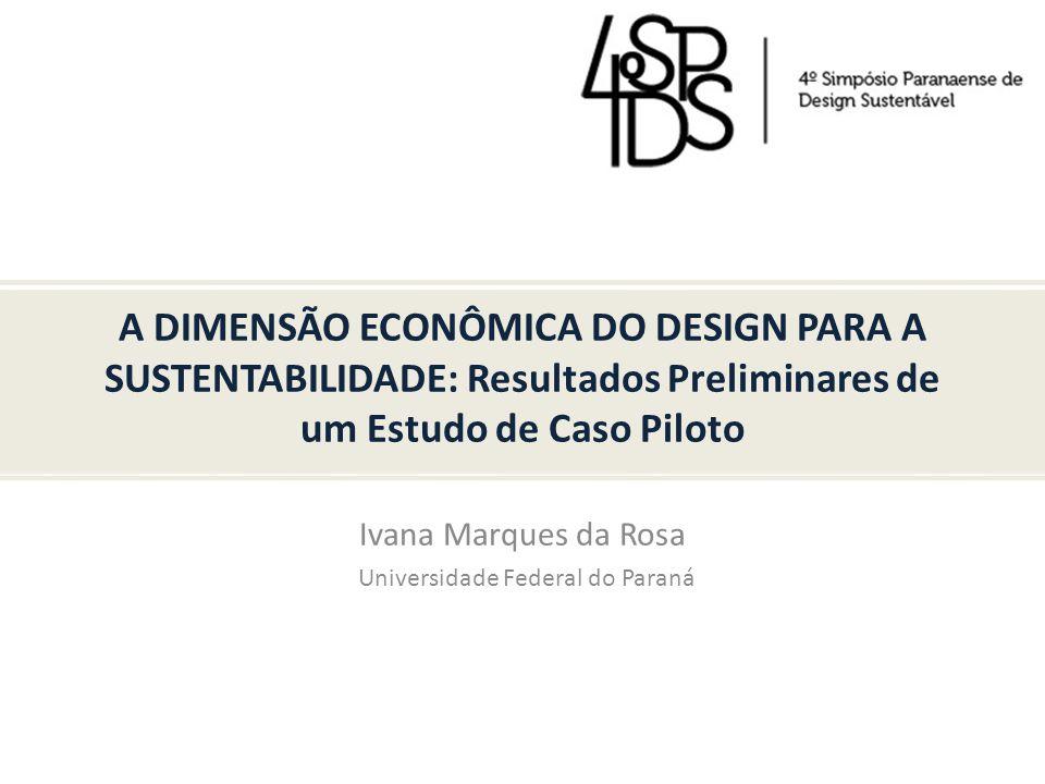 A DIMENSÃO ECONÔMICA DO DESIGN PARA A SUSTENTABILIDADE: Resultados Preliminares de um Estudo de Caso Piloto Ivana Marques da Rosa Universidade Federal