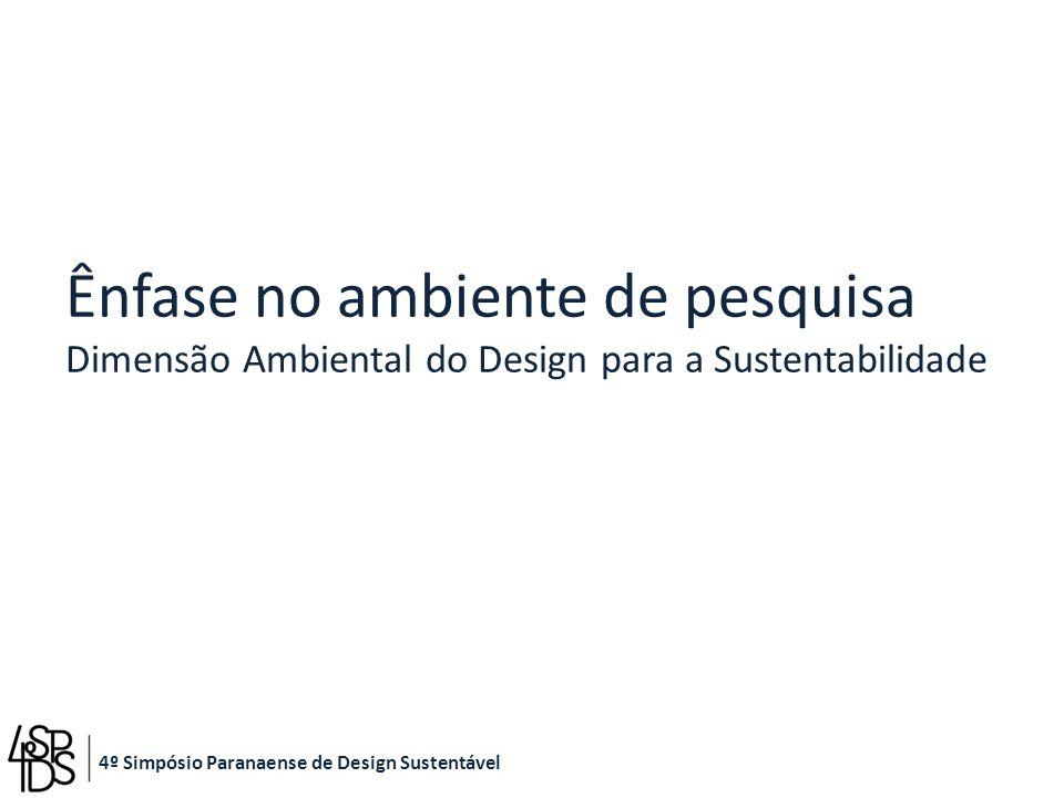 Ênfase no ambiente de pesquisa Dimensão Ambiental do Design para a Sustentabilidade 4º Simpósio Paranaense de Design Sustentável