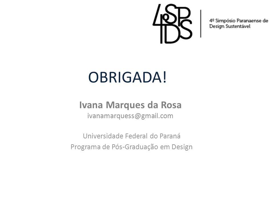 OBRIGADA! Ivana Marques da Rosa ivanamarquess@gmail.com Universidade Federal do Paraná Programa de Pós-Graduação em Design