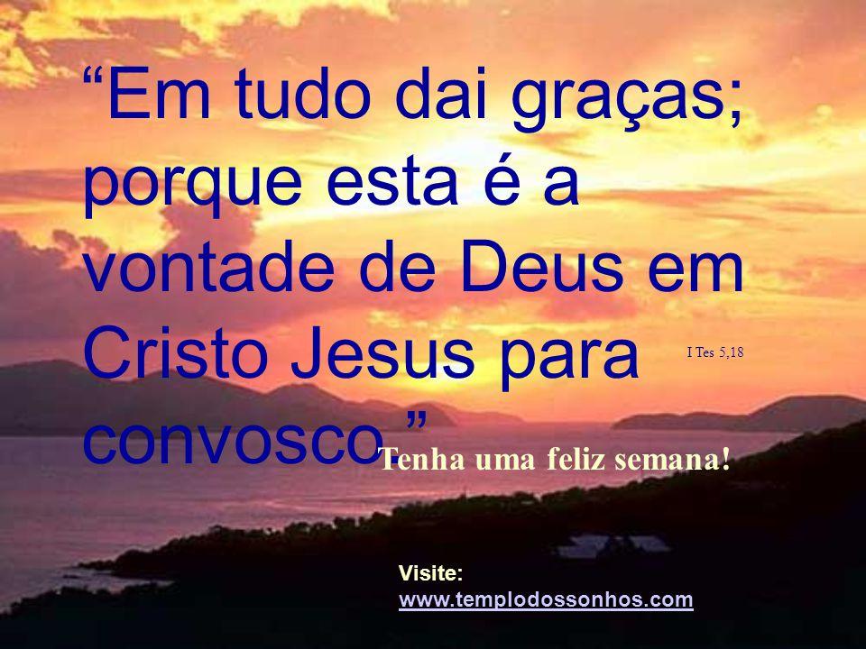 """""""Em tudo dai graças; porque esta é a vontade de Deus em Cristo Jesus para convosco."""" I Tes 5,18 Tenha uma feliz semana!. Visite: www.templodossonhos.c"""