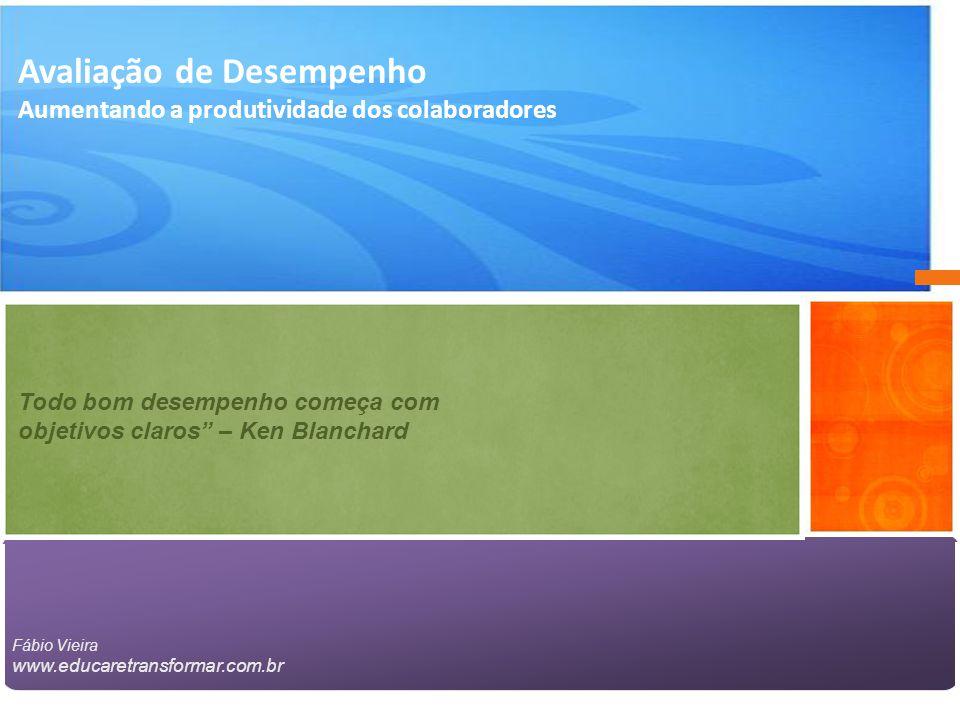 Avaliação de Desempenho Aumentando a produtividade dos colaboradores Todo bom desempenho começa com objetivos claros – Ken Blanchard Fábio Vieira www.educaretransformar.com.br