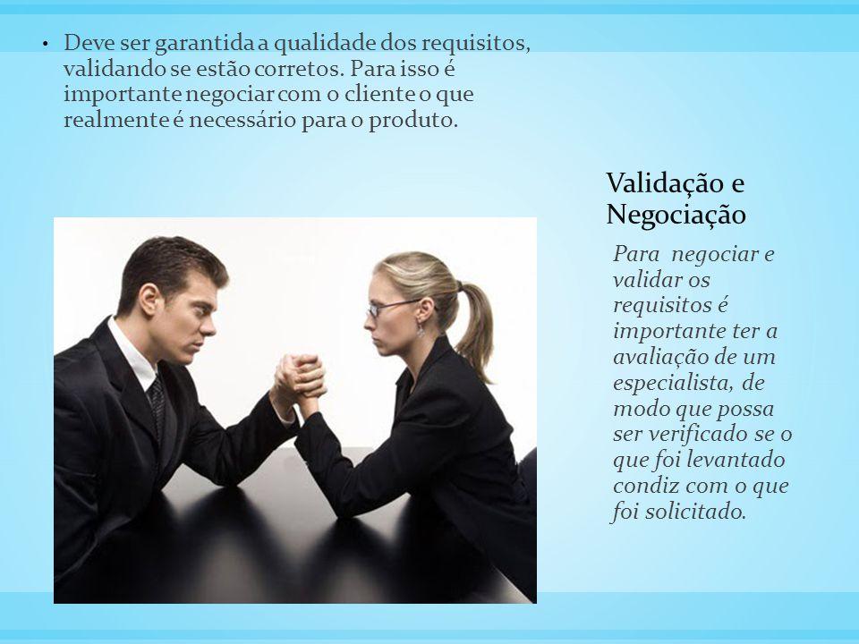 Validação e Negociação Deve ser garantida a qualidade dos requisitos, validando se estão corretos. Para isso é importante negociar com o cliente o que