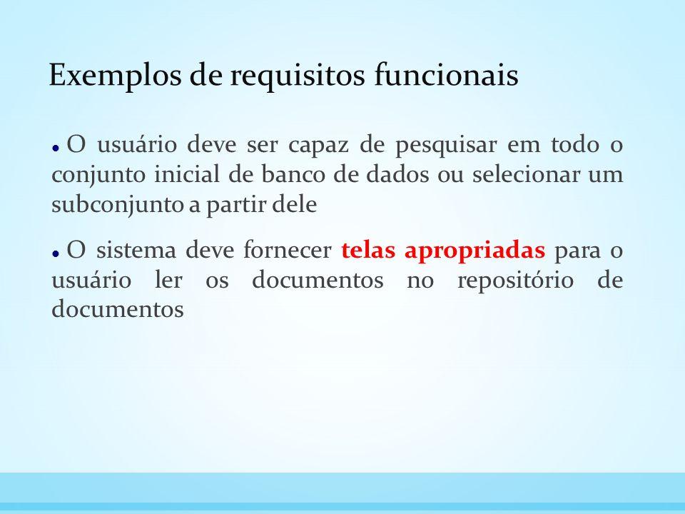 Exemplos de requisitos funcionais O usuário deve ser capaz de pesquisar em todo o conjunto inicial de banco de dados ou selecionar um subconjunto a pa