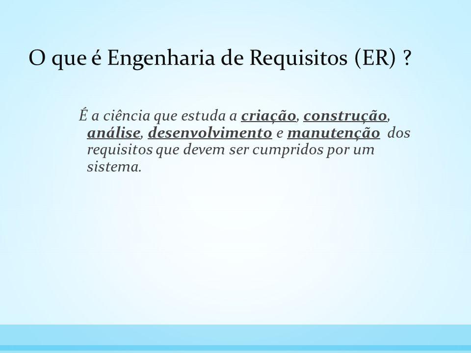 O que é Engenharia de Requisitos (ER) ? É a ciência que estuda a criação, construção, análise, desenvolvimento e manutenção dos requisitos que devem s