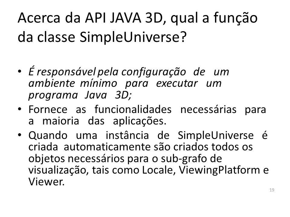 Cite alguns exemplos de áreas onde podemos desenvolver aplicações JAVA3D. – Desenvolvimento de jogos – Comércio eletrônico Visualização 3D dos produto