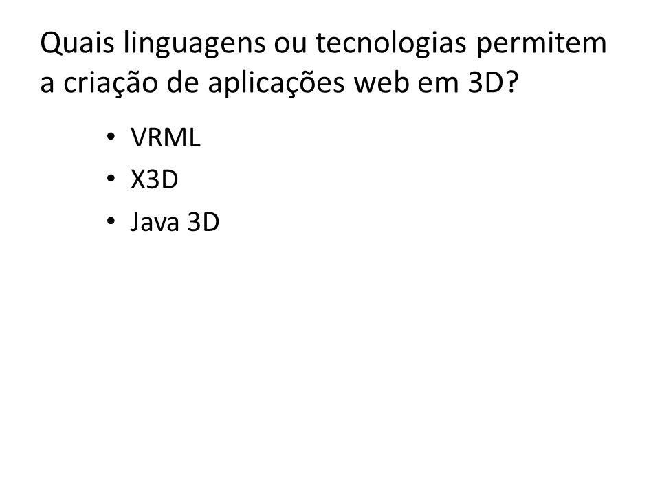 Quais linguagens ou tecnologias permitem a criação de aplicações web em 3D? VRML X3D Java 3D