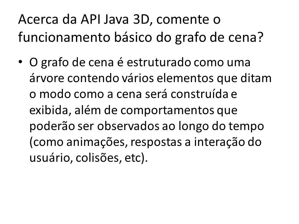 Acerca da API Java 3D, comente o funcionamento básico do grafo de cena.