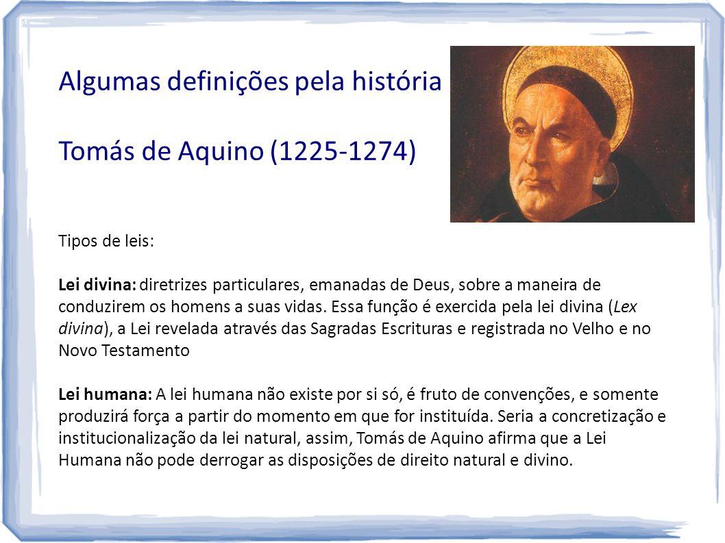 Algumas definições pela história Tomás de Aquino (1225-1274) Tipos de leis: Lei divina: diretrizes particulares, emanadas de Deus, sobre a maneira de