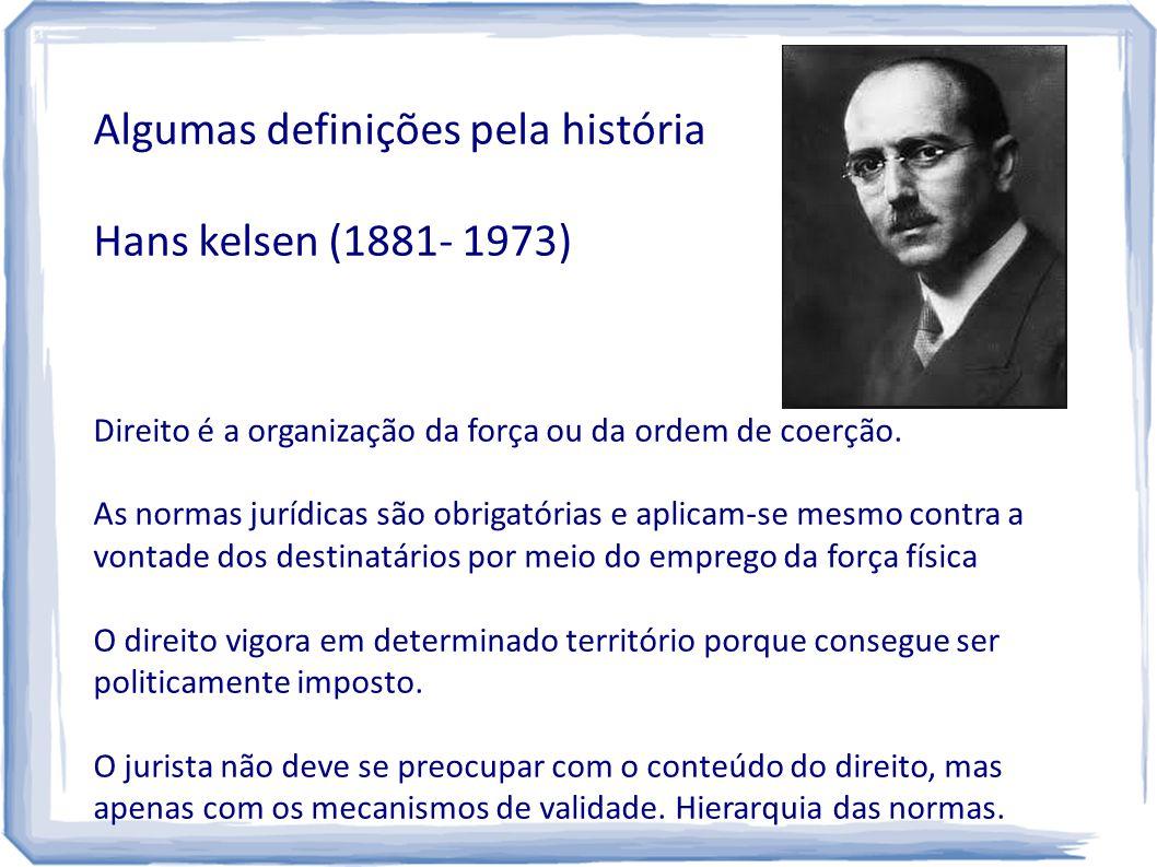 Algumas definições pela história Hans kelsen (1881- 1973) Direito é a organização da força ou da ordem de coerção. As normas jurídicas são obrigatória