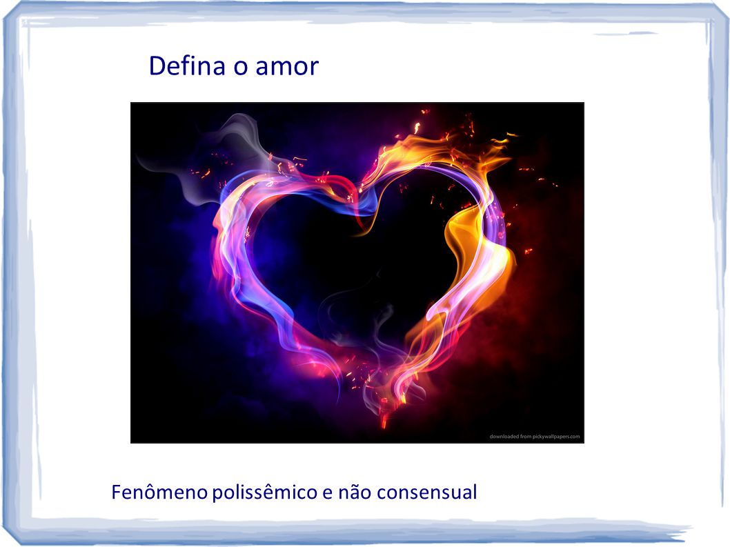 Defina o amor Fenômeno polissêmico e não consensual