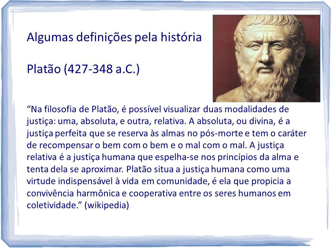 """Algumas definições pela história Platão (427-348 a.C.) """"Na filosofia de Platão, é possível visualizar duas modalidades de justiça: uma, absoluta, e ou"""