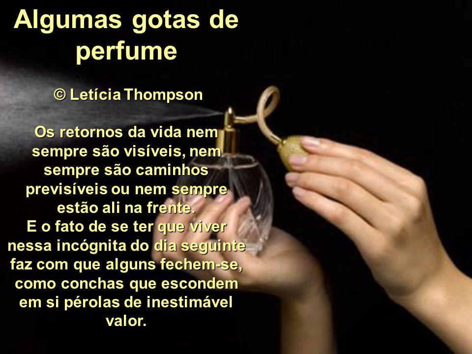 Algumas gotas de perfume © Letícia Thompson Os retornos da vida nem sempre são visíveis, nem sempre são caminhos previsíveis ou nem sempre estão ali na frente.