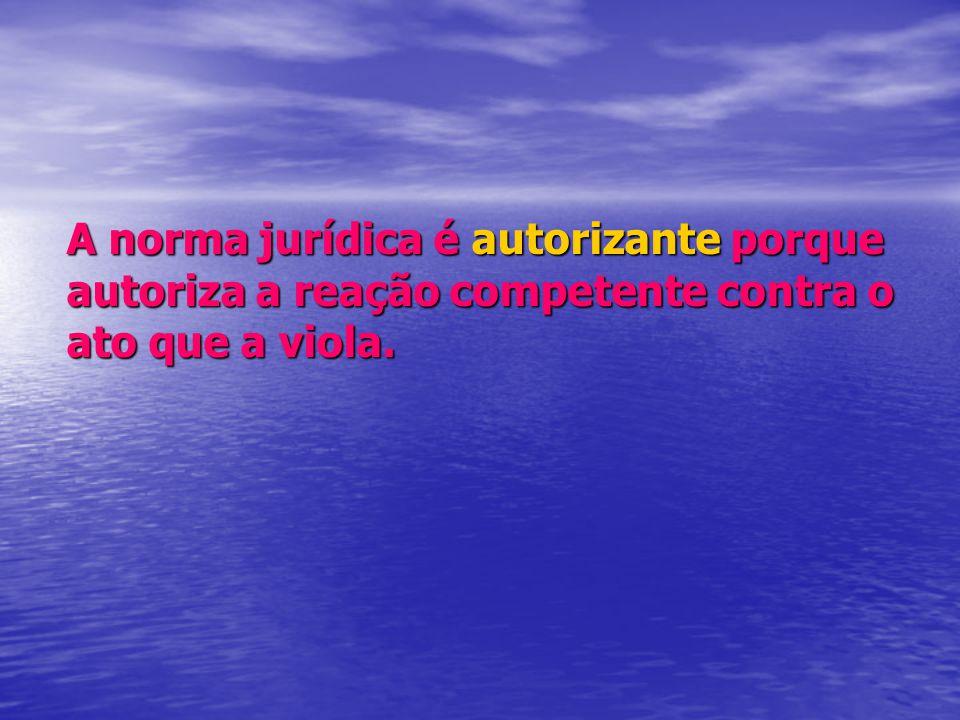 A norma jurídica é autorizante porque autoriza a reação competente contra o ato que a viola.