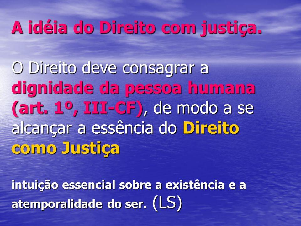 A idéia do Direito com justiça. O Direito deve consagrar a dignidade da pessoa humana (art.