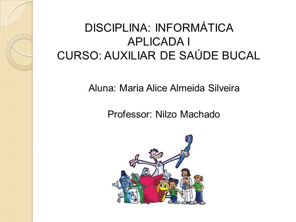 Aluna: Maria Alice Almeida Silveira Professor: Nilzo Machado DISCIPLINA: INFORMÁTICA APLICADA I CURSO: AUXILIAR DE SAÚDE BUCAL