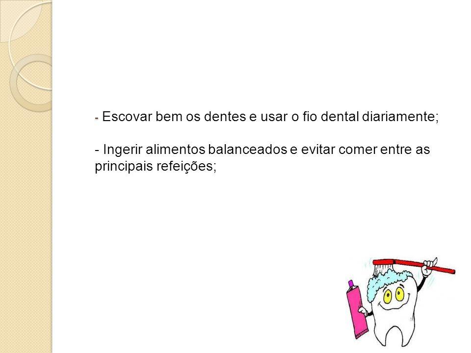 - - Escovar bem os dentes e usar o fio dental diariamente; - Ingerir alimentos balanceados e evitar comer entre as principais refeições;
