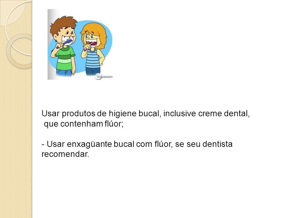 - Usar produtos de higiene bucal, inclusive creme dental, que contenham flúor; - Usar enxagüante bucal com flúor, se seu dentista recomendar.