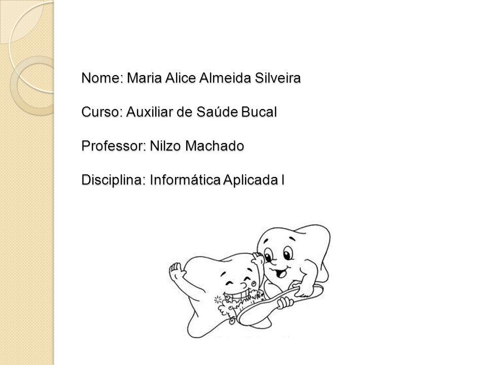 Nome: Maria Alice Almeida Silveira Curso: Auxiliar de Saúde Bucal Professor: Nilzo Machado Disciplina: Informática Aplicada I