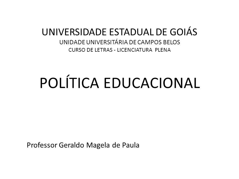 UNIVERSIDADE ESTADUAL DE GOIÁS UNIDADE UNIVERSITÁRIA DE CAMPOS BELOS CURSO DE LETRAS - LICENCIATURA PLENA POLÍTICA EDUCACIONAL Professor Geraldo Magel