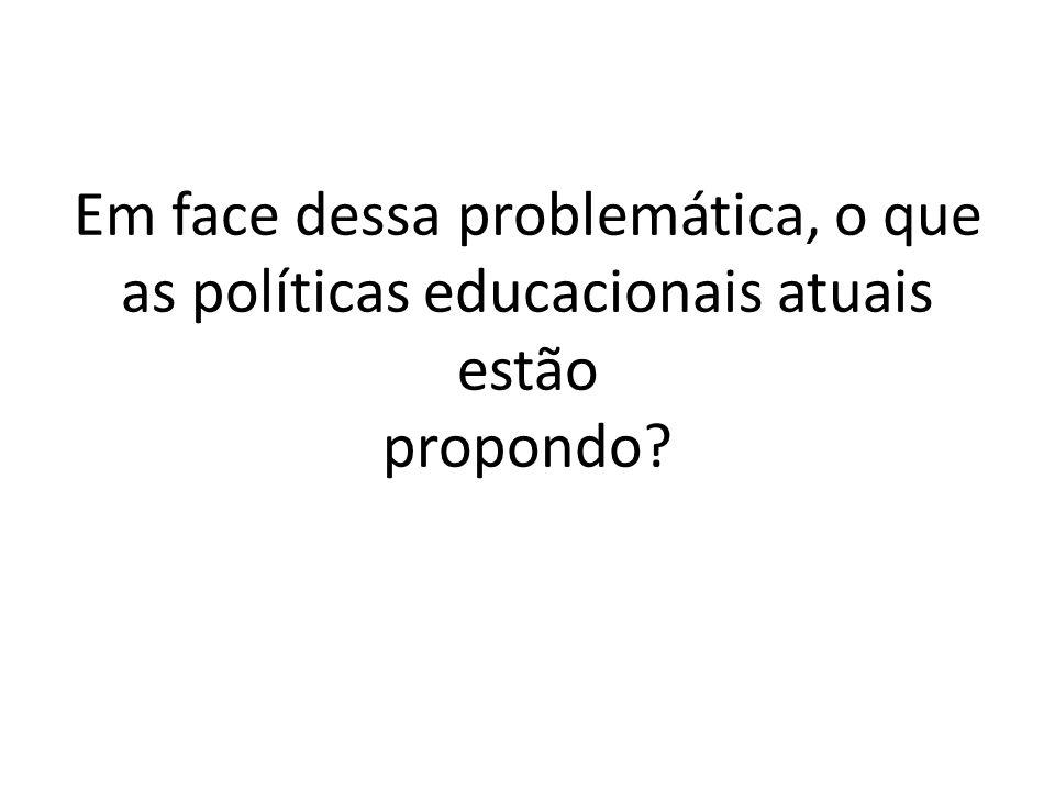 Em face dessa problemática, o que as políticas educacionais atuais estão propondo?