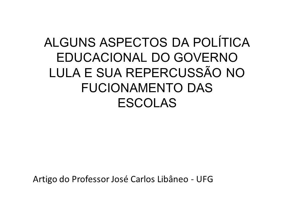 ALGUNS ASPECTOS DA POLÍTICA EDUCACIONAL DO GOVERNO LULA E SUA REPERCUSSÃO NO FUCIONAMENTO DAS ESCOLAS Artigo do Professor José Carlos Libâneo - UFG