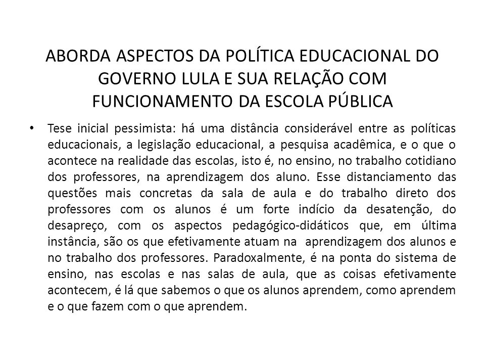ABORDA ASPECTOS DA POLÍTICA EDUCACIONAL DO GOVERNO LULA E SUA RELAÇÃO COM FUNCIONAMENTO DA ESCOLA PÚBLICA Tese inicial pessimista: há uma distância co