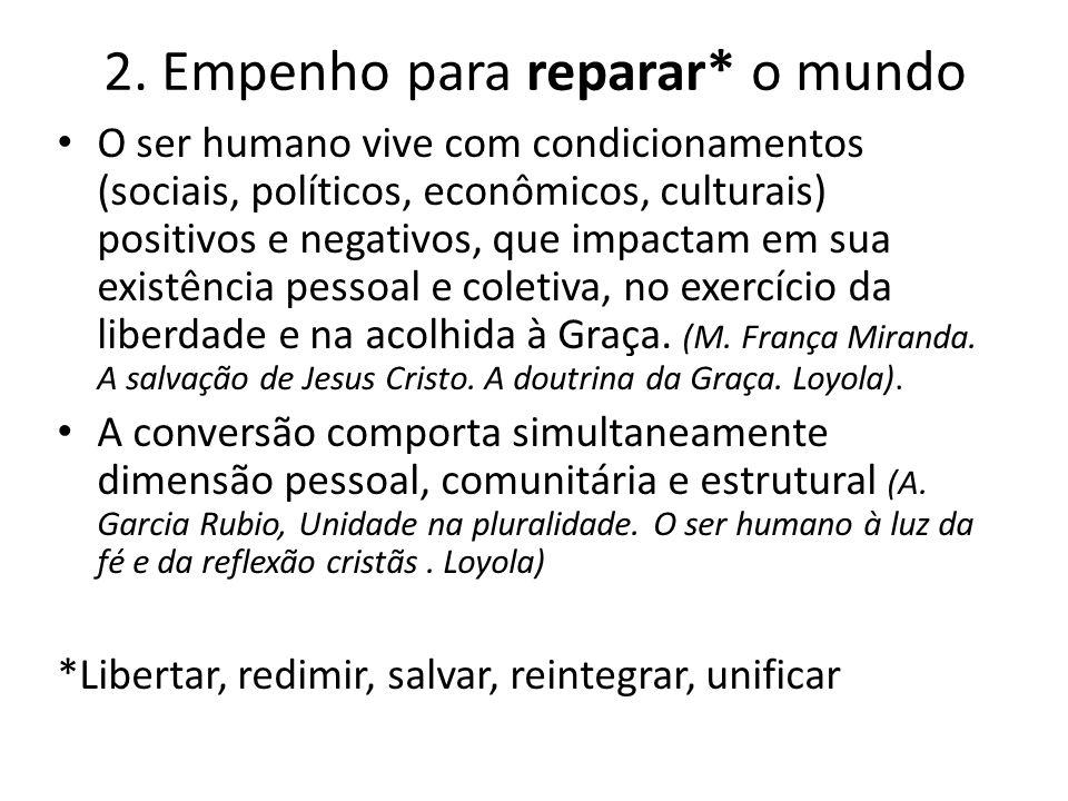 2. Empenho para reparar* o mundo O ser humano vive com condicionamentos (sociais, políticos, econômicos, culturais) positivos e negativos, que impacta