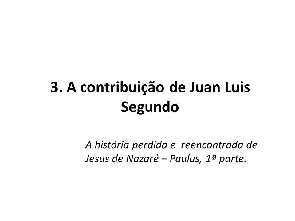 3. A contribuição de Juan Luis Segundo A história perdida e reencontrada de Jesus de Nazaré – Paulus, 1ª parte.