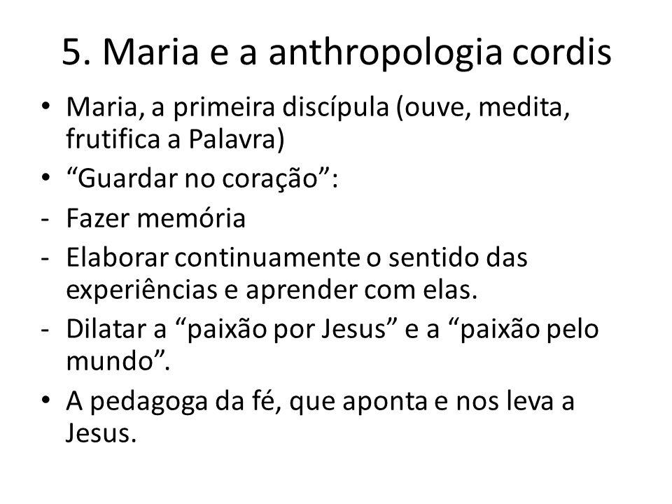 """5. Maria e a anthropologia cordis Maria, a primeira discípula (ouve, medita, frutifica a Palavra) """"Guardar no coração"""": -Fazer memória -Elaborar conti"""