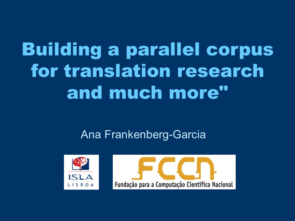 Building a parallel corpus for translation research and much more Ana Frankenberg-Garcia